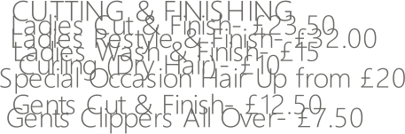 CUTTING & FINISHING   Ladies Cut & Finish- £23.50    Ladies Restyle & Finish- £32.00 Ladies Wash & Finish- £15                       Curling (Dry Hair)- £10 Special Occasion Hair Up from £20 Gents Cut & Finish- £12.50 Gents Clippers All Over- £7.50